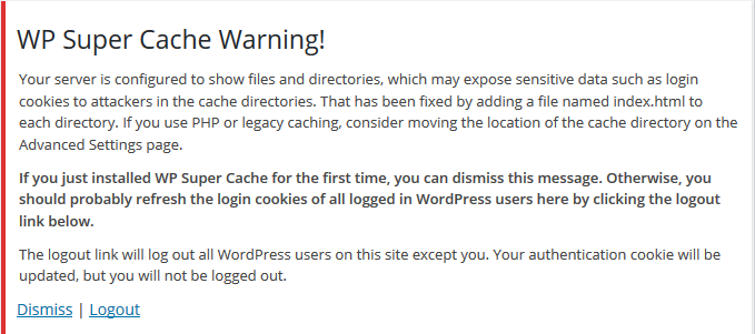 Your server is configured to show files and directories, which may expose sensitive data such as login cookies to attackers in the cache directories. That has been fixed by adding a file named index.html to each directory. If you use PHP or legacy caching, consider moving the location of the cache directory on the Advanced Settings page. If you just installed WP Super Cache for the first time, you can dismiss this message. Otherwise, you should probably refresh the login cookies of all logged in WordPress users here by clicking the logout link below. The logout link will log out all WordPress users on this site except you. Your authentication cookie will be updated, but you will not be logged out.